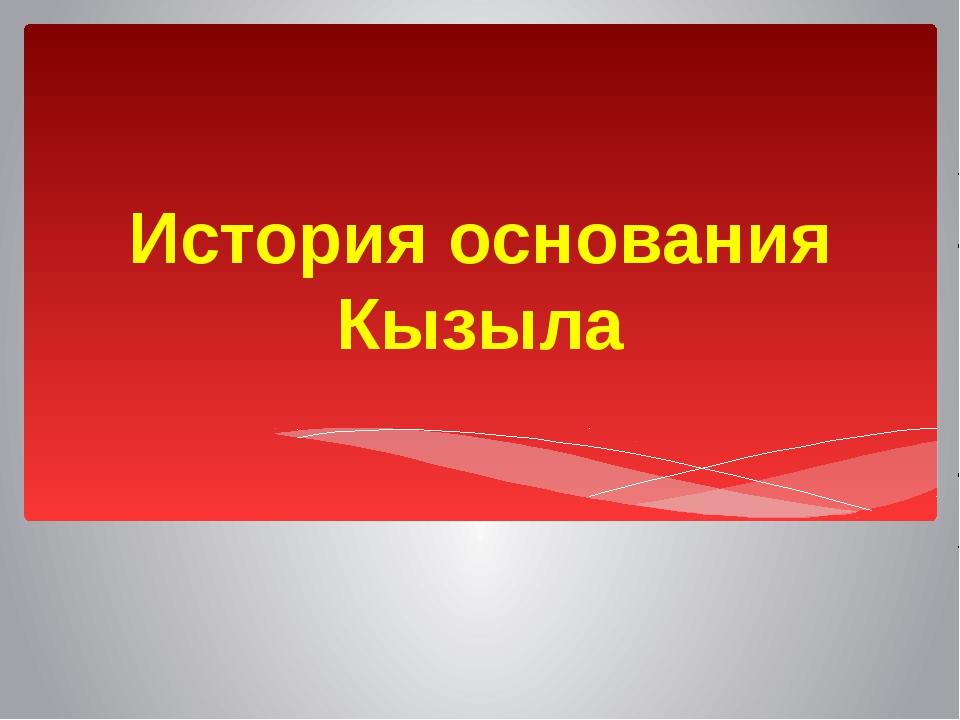 История основания Кызыла