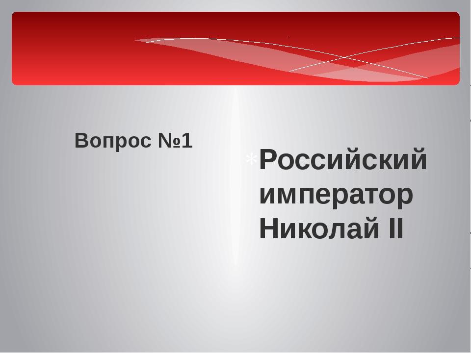 Вопрос №1 Российский император Николай II