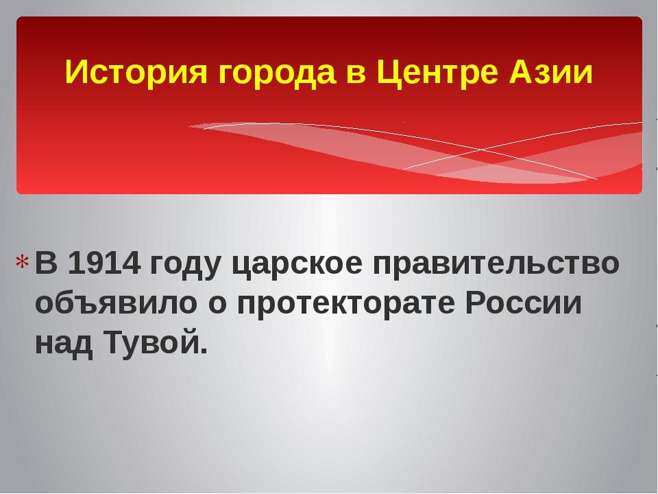 В 1914 году царское правительство объявило о протекторате России над Тувой....
