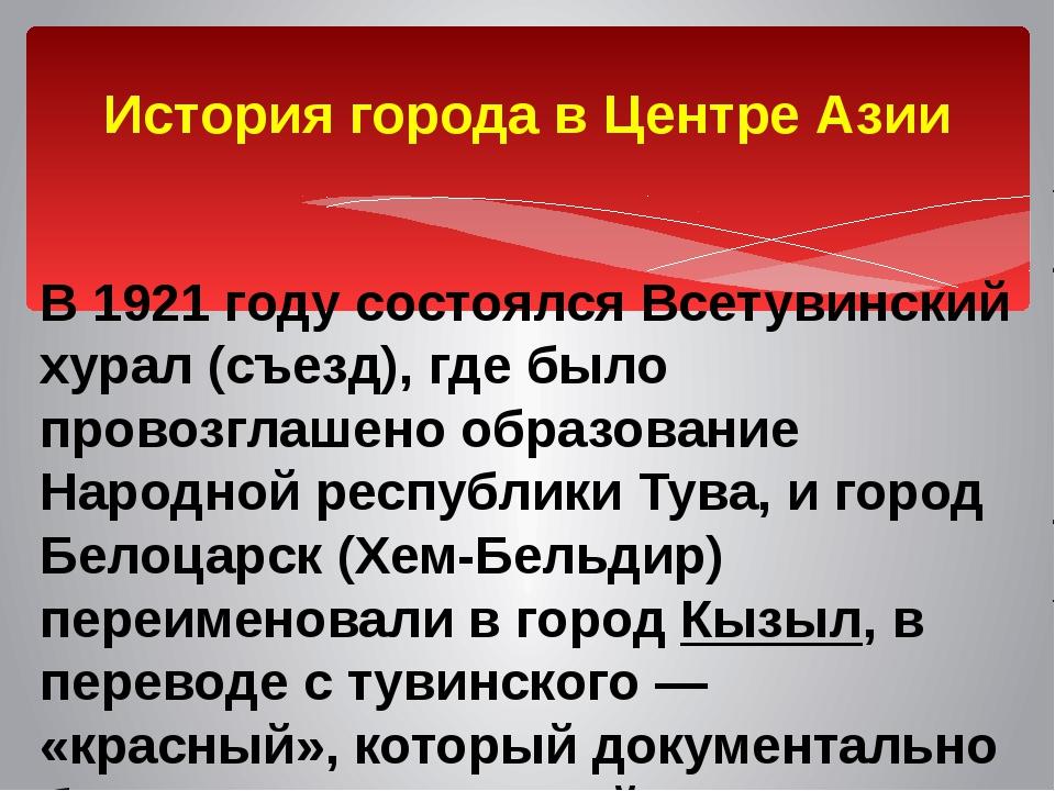 История города в Центре Азии В 1921 году состоялся Всетувинский хурал (съезд)...