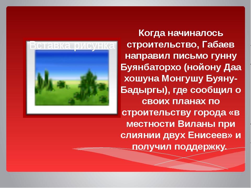 Когда начиналось строительство, Габаев направил письмо гунну Буянбаторхо (но...