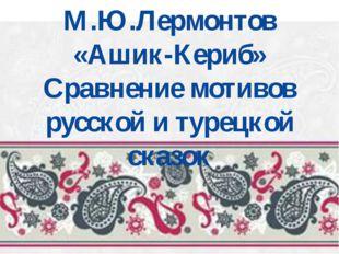 М.Ю.Лермонтов «Ашик-Кериб» Сравнение мотивов русской и турецкой сказок
