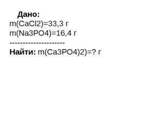 Дано: m(СаСl2)=33,3 г m(Nа3РО4)=16,4 г --------------------- Найти: m(Са3РО