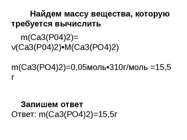 Найдем массу вещества, которую требуется вычислить m(Ca3(P04)2)= ν(Ca3(P04...