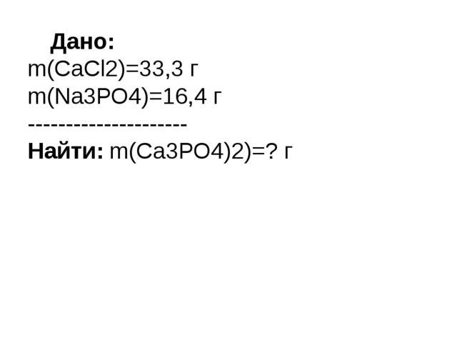 Дано: m(СаСl2)=33,3 г m(Nа3РО4)=16,4 г --------------------- Найти: m(Са3РО...