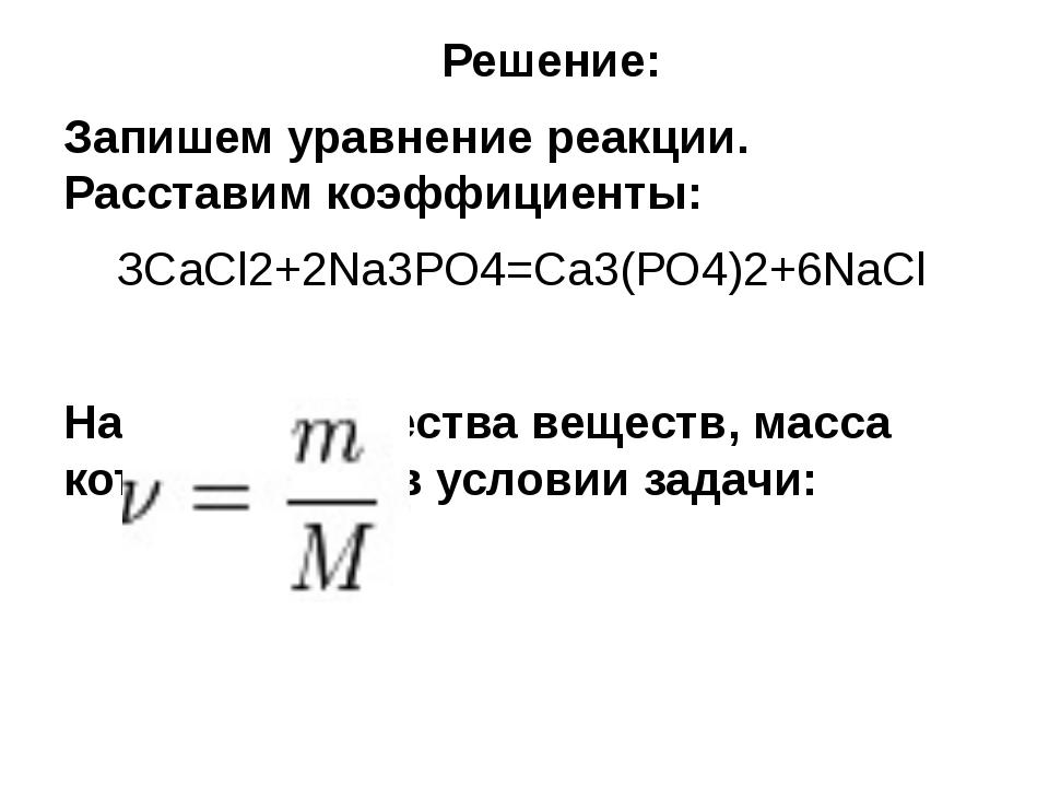 Решение: Запишем уравнение реакции. Расставим коэффициенты: ЗСаСl2+2Nа3РО4=...