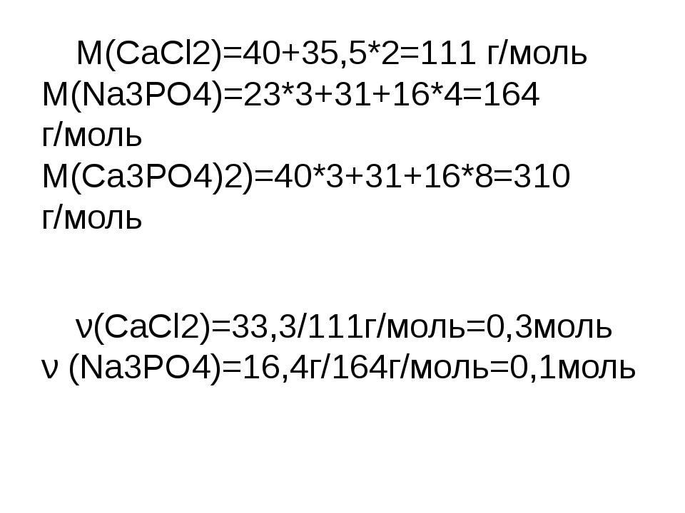 М(СаСl2)=40+35,5*2=111 г/моль М(Nа3РО4)=23*3+31+16*4=164 г/моль М(Са3РО4)2)=...