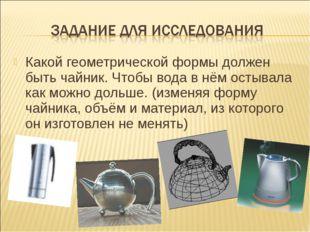 Какой геометрической формы должен быть чайник. Чтобы вода в нём остывала как