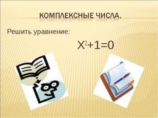 Решить уравнение: Х2+1=0