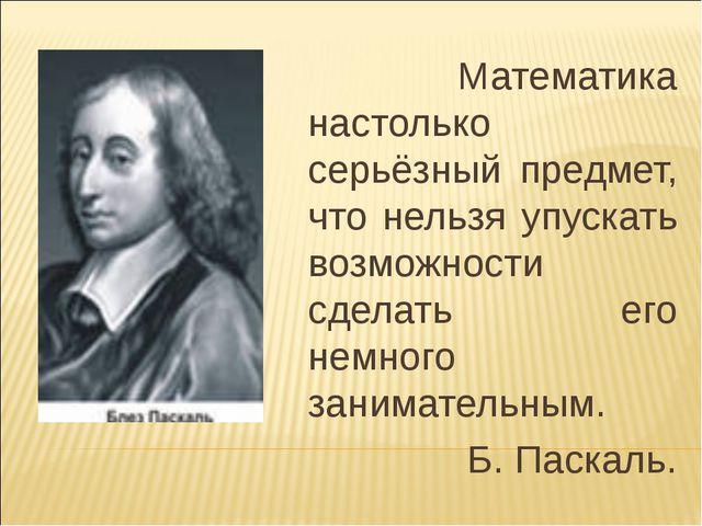Математика настолько серьёзный предмет, что нельзя упускать возможности сдел...
