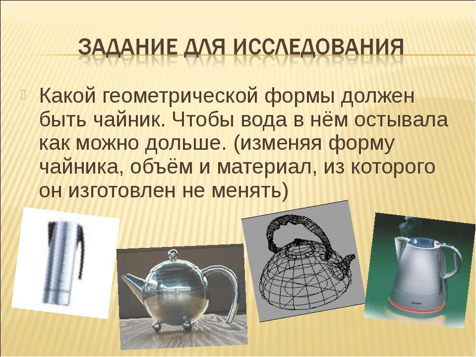 Какой геометрической формы должен быть чайник. Чтобы вода в нём остывала как...