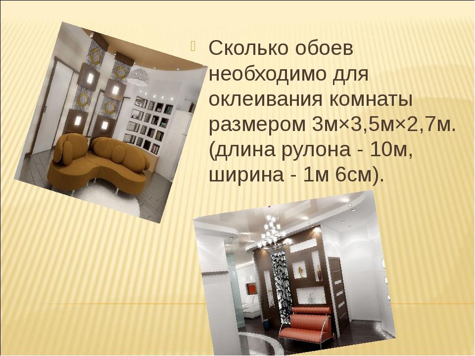 Сколько обоев необходимо для оклеивания комнаты размером 3м×3,5м×2,7м. (длин...