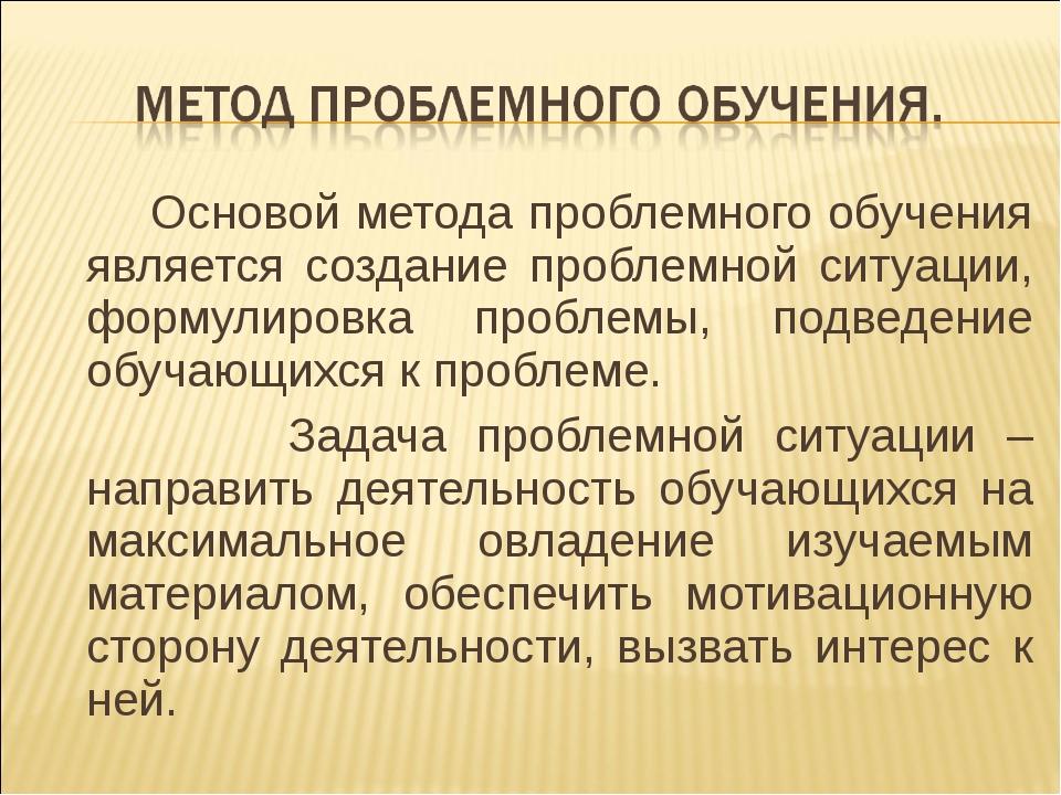 Основой метода проблемного обучения является создание проблемной ситуации, ф...