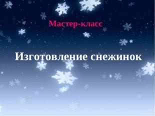 * Мастер-класс Изготовление снежинок