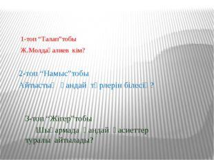 """1-топ """"Талап""""тобы Ж.Молдағалиев кім? 2-топ """"Намыс""""тобы Айтыстың қандай түрле"""