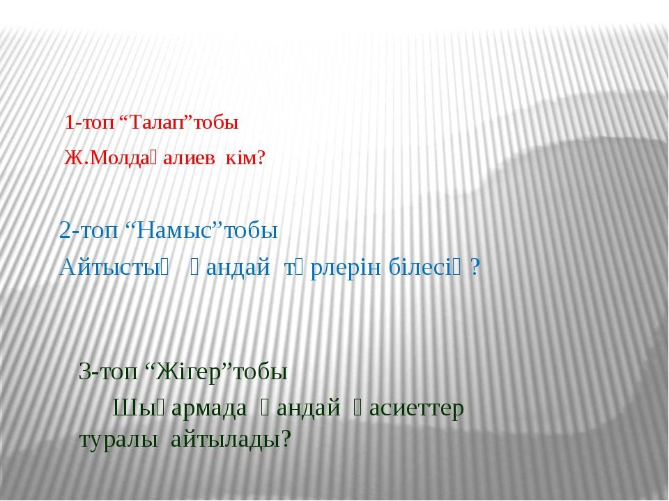 """1-топ """"Талап""""тобы Ж.Молдағалиев кім? 2-топ """"Намыс""""тобы Айтыстың қандай түрле..."""