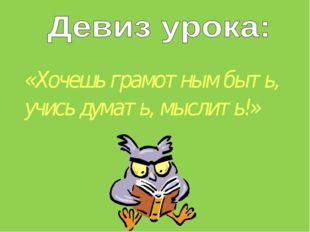 «Хочешь грамотным быть, учись думать, мыслить!»