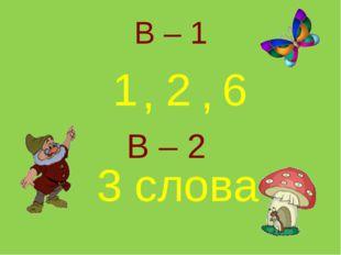 1 2 6 3 слова , , В – 1 В – 2