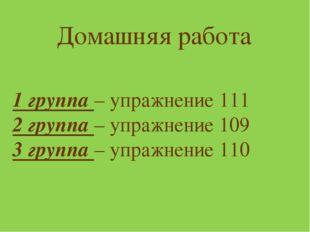 Домашняя работа 1 группа – упражнение 111 2 группа – упражнение 109 3 группа