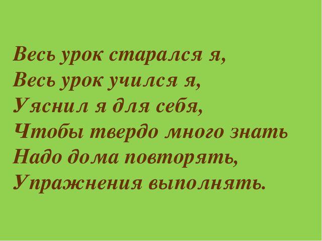 Весь урок старался я, Весь урок учился я, Уяснил я для себя, Чтобы твердо мно...