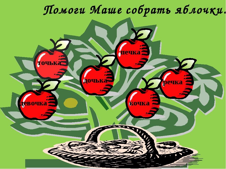 Помоги Маше собрать яблочки. точька дочька печка речка кочка девочка