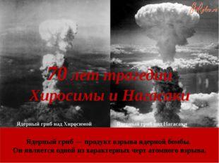 70 лет трагедии Хиросимы и Нагасаки Ядерный гриб над Хиросимой Ядерный гриб н