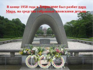 В конце 1958 года в Хиросиме был разбит парк Мира, на средства собранные япон
