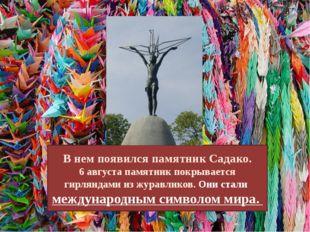 В нем появился памятник Садако. 6 августа памятник покрывается гирляндами из