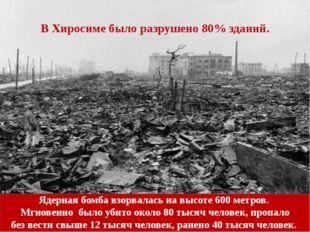 В Хиросиме было разрушено 80% зданий. Бомба взорвалась навысоте 600 метров.
