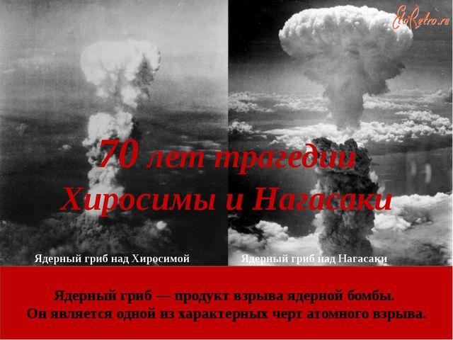 70 лет трагедии Хиросимы и Нагасаки Ядерный гриб над Хиросимой Ядерный гриб н...