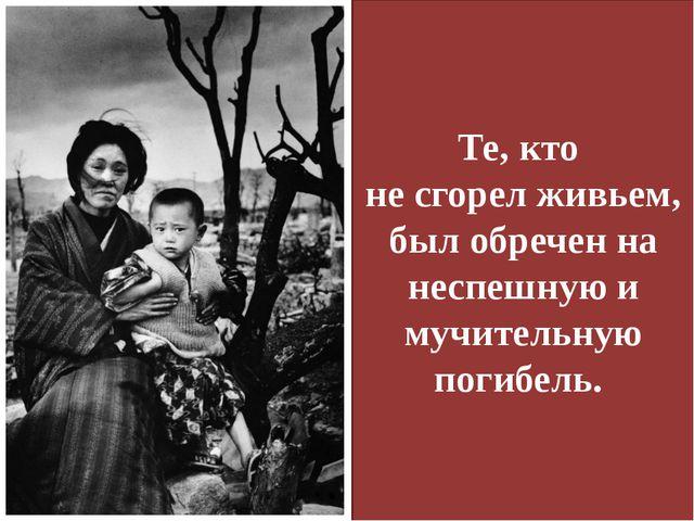 Те, кто не сгорел живьем, был обречен на неспешную и мучительную погибель.