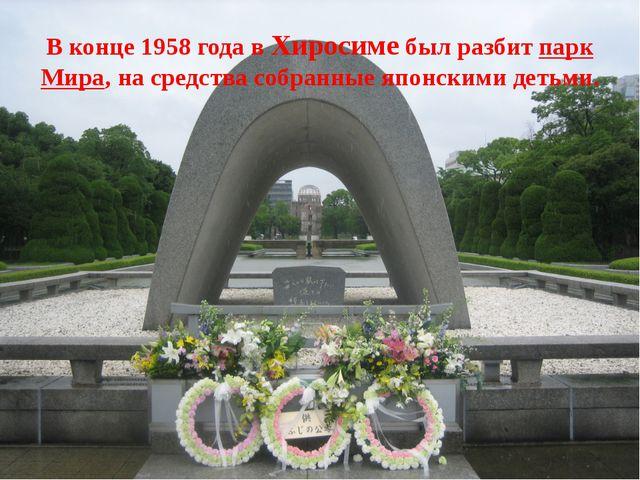 В конце 1958 года в Хиросиме был разбит парк Мира, на средства собранные япон...