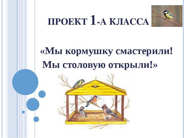 ПРОЕКТ 1-А КЛАССА «Мы кормушку смастерили! Мы столовую открыли!»