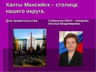 Ханты Мансийск – столица нашего округа. Губернатор ХМАО – Комарова Наталья Вл
