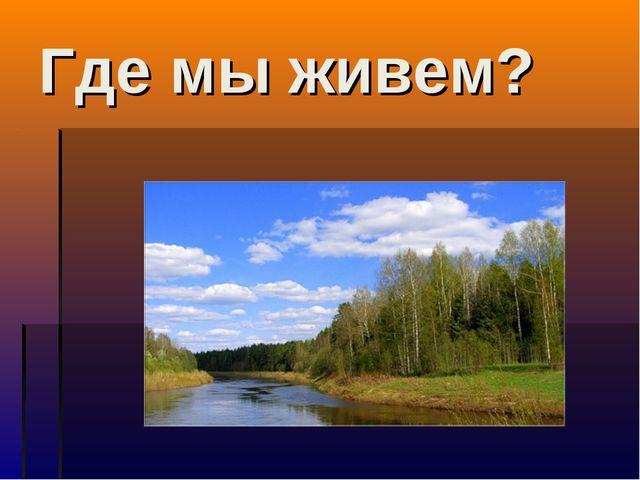 Где мы живем?