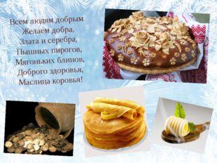 Всем людям добрым Желаем добра, Злата и серебра, Пышных пирогов, Мягоньких бл