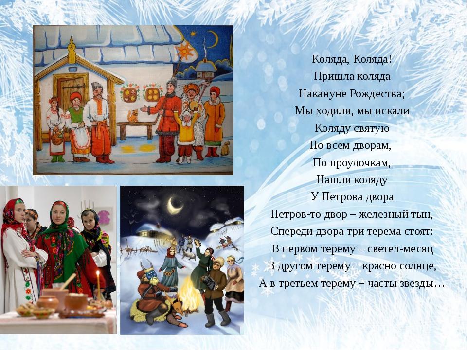 Коляда, Коляда! Пришла коляда Накануне Рождества; Мы ходили, мы искали Коляду...