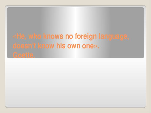 «He, who knows no foreign language, doesn't know his own one». Goette.