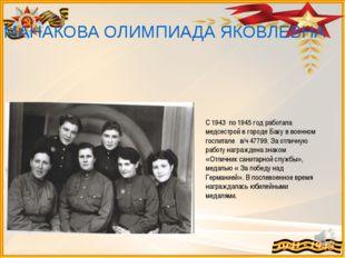 МАНАКОВА ОЛИМПИАДА ЯКОВЛЕВНА С 1943 по 1945 год работала медсестрой в городе
