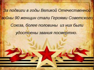 За подвиги в годы Великой Отечественной войны 90 женщин стали Героями Советск