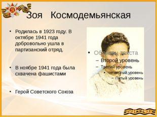 Зоя Космодемьянская Родилась в 1923 году. В октябре 1941 года добровольно ушл
