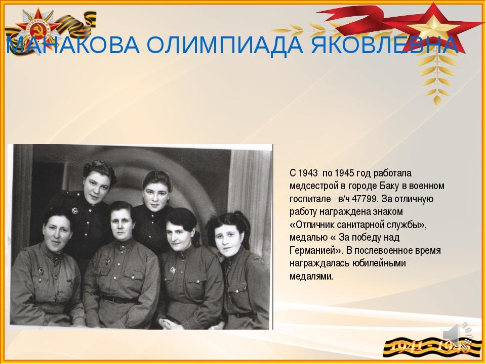 МАНАКОВА ОЛИМПИАДА ЯКОВЛЕВНА С 1943 по 1945 год работала медсестрой в городе...
