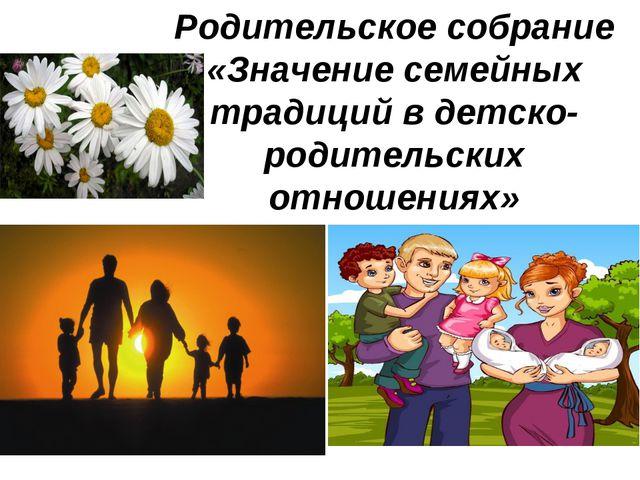Родительское собрание «Значение семейных традиций в детско-родительских отнош...