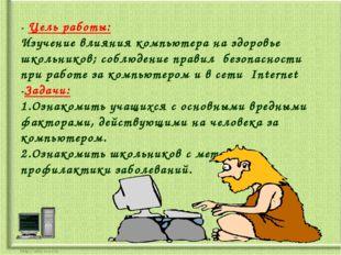 - Цель работы: Изучение влияния компьютера на здоровье школьников; соблюдение