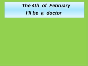 The 4th of February I'll be a doctor
