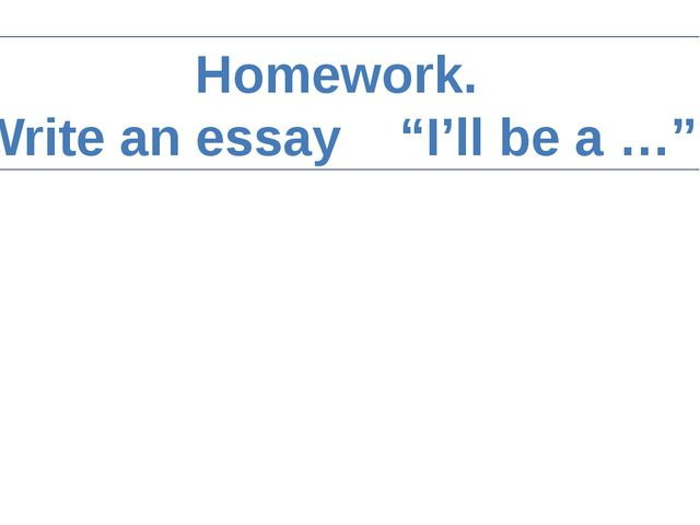 "Homework. Write an essay ""I'll be a …"""
