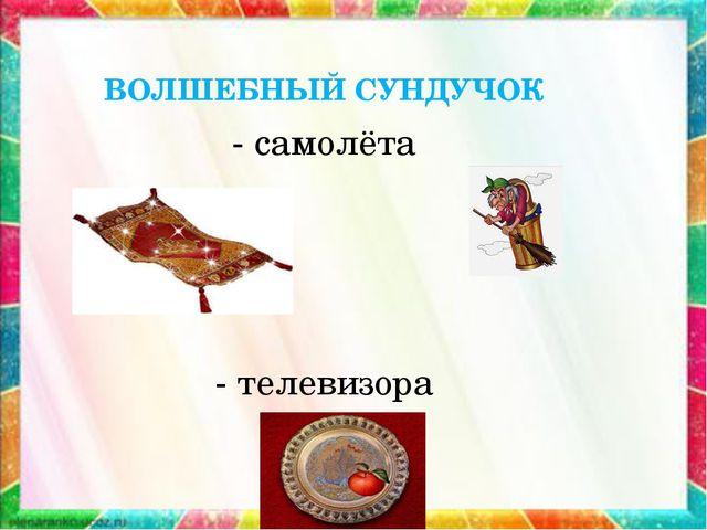 ВОЛШЕБНЫЙ СУНДУЧОК - самолёта - телевизора
