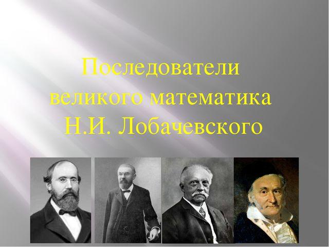 Последователи великого математика Н.И. Лобачевского
