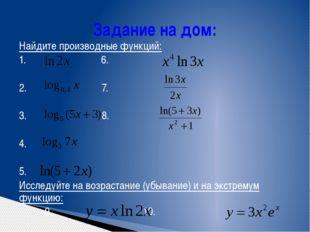 Задание на дом: Найдите производные функций: 1. 6. 2. 7. 3. 8. 4. 5. Исследуй