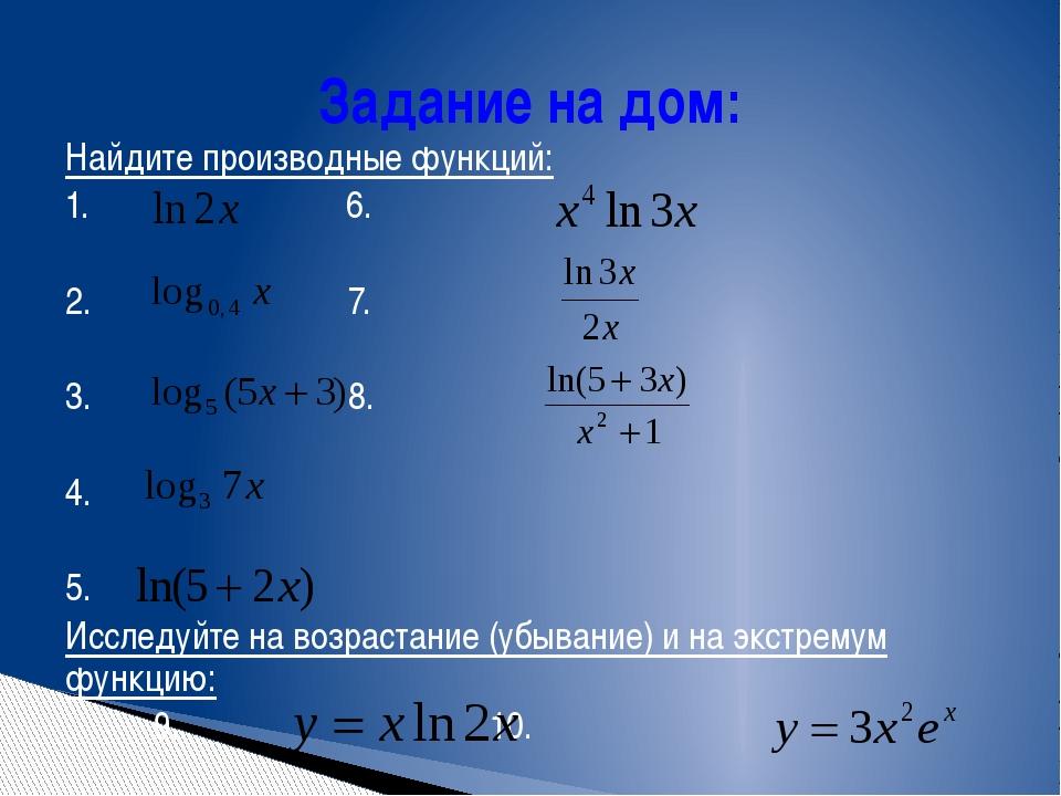 Задание на дом: Найдите производные функций: 1. 6. 2. 7. 3. 8. 4. 5. Исследуй...